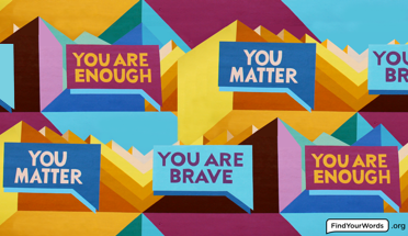 Pattern of repeating rectangular speech bubbles with all caps text You Matter, You Are Brave and You Are Enough in them, over a geometric background of intersecting concentric triangles in shades of orange, green, blue and burgundy.
