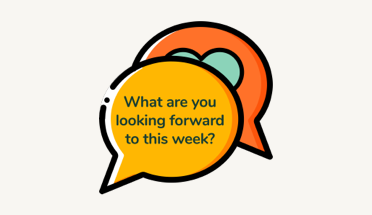 Illustration of two speech bubbles. The question What are you looking forward to this week? is in the bubble in the foreground. The bubble in the background has a heart on it.